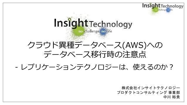 株式会社インサイトテクノロジー プロダクトコンサルティング 事業部 中川 裕貴 クラウド異種データベース(AWS)への データベース移行時の注意点 - レプリケーションテクノロジーは、使えるのか?