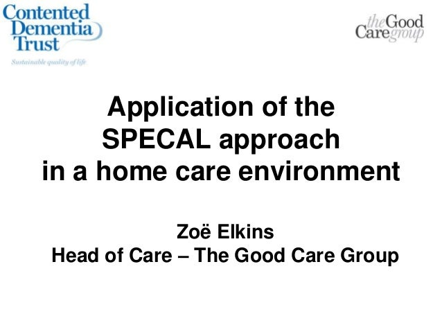 Application of the SPECAL approach in a home care environment Zoë Elkins Head of Care – The Good Care Group