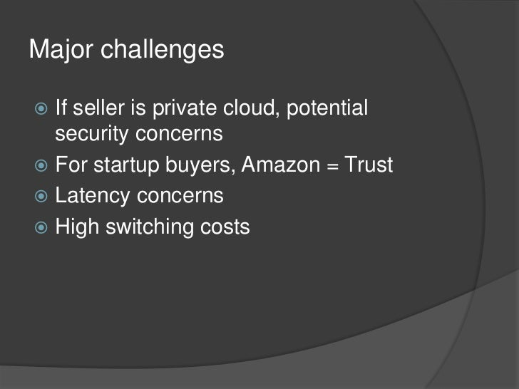 Major challenges<br />If seller is private cloud, potential security concerns<br />For startup buyers, Amazon = Trust<br /...