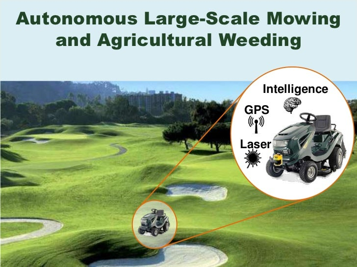 Autonomous Large-Scale Mowingand Agricultural Weeding<br />Intelligence<br />GPS<br />Laser<br />