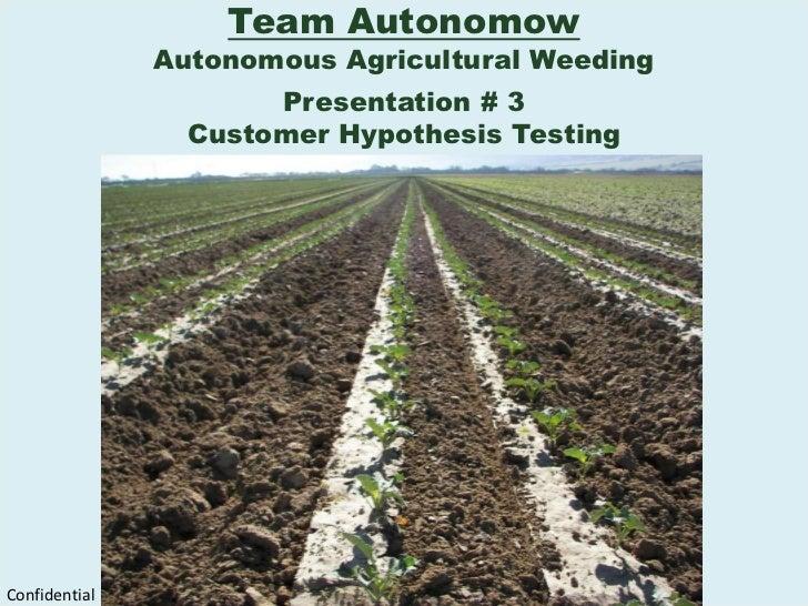 Team Autonomow<br />Autonomous Agricultural Weeding<br />Presentation # 3<br />Customer Hypothesis Testing<br />Confidenti...