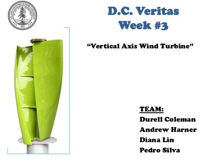 "D.C. VeritasWeek #3<br />""Vertical Axis Wind Turbine""<br />TEAM:<br />Durell Coleman<br />Andrew Harner<br />Diana Lin<br ..."