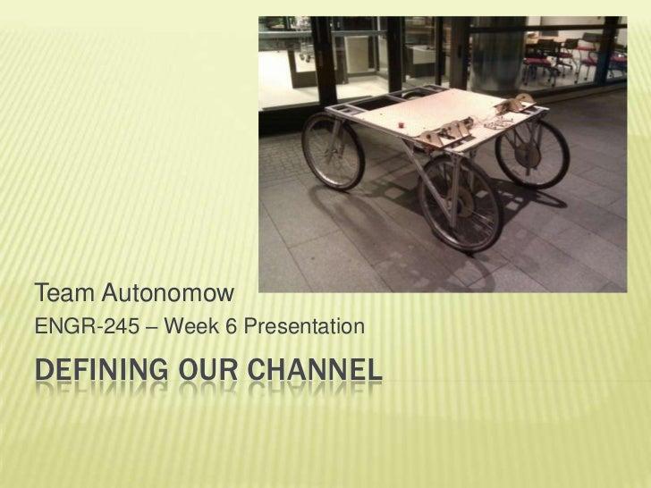 defining our channel<br />Team Autonomow<br />ENGR-245 – Week 6 Presentation<br />