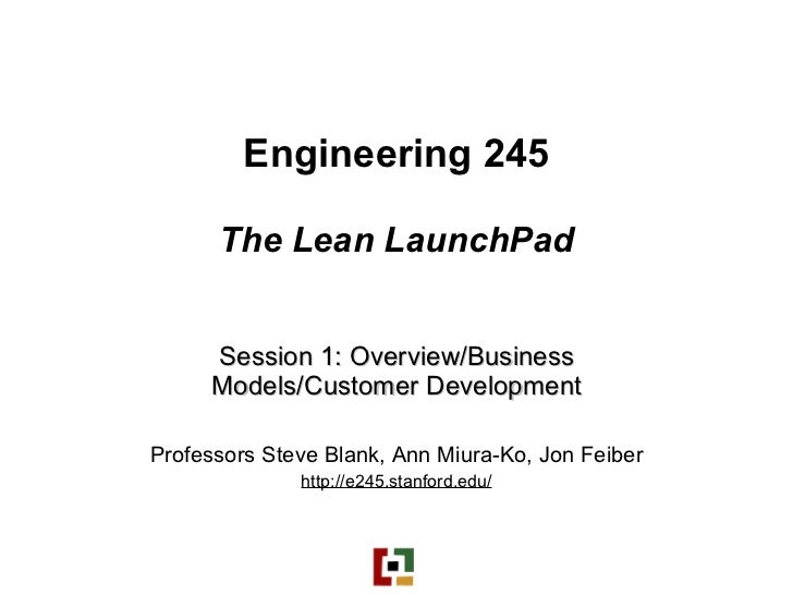 Engineering 245 The Lean LaunchPad Session 1: Overview/Business Models/Customer Development Professors Steve Blank, Ann Mi...