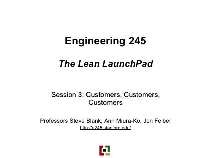 Engineering 245 The Lean LaunchPad Session 3: Customers, Customers, Customers Professors Steve Blank, Ann Miura-Ko, Jon Fe...