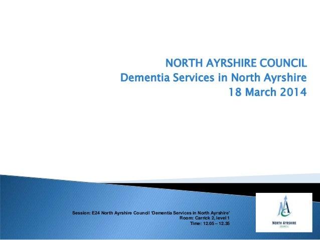 NORTH AYRSHIRE COUNCIL Dementia Services in North Ayrshire 18 March 2014 Session: E24 North Ayrshire Council 'Dementia Ser...