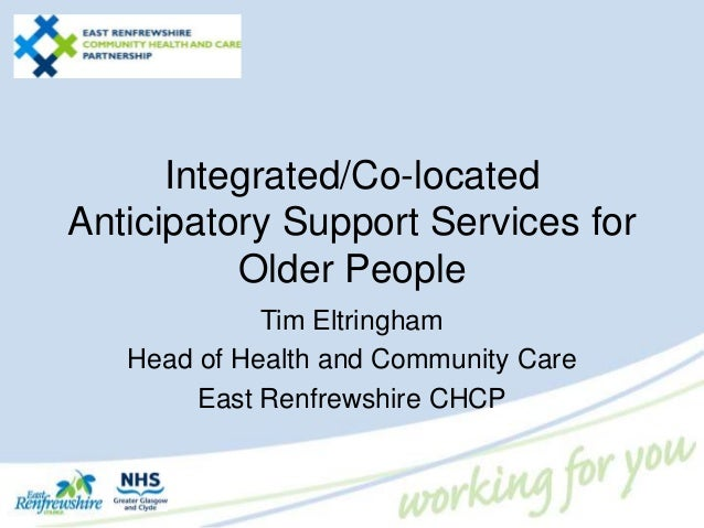 Integrated/Co-located Anticipatory Support Services for Older People Tim Eltringham Head of Health and Community Care East...