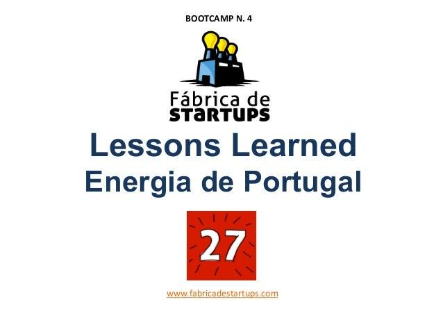 Lessons LearnedEnergia de Portugalwww.fabricadestartups.comBOOTCAMPN.4