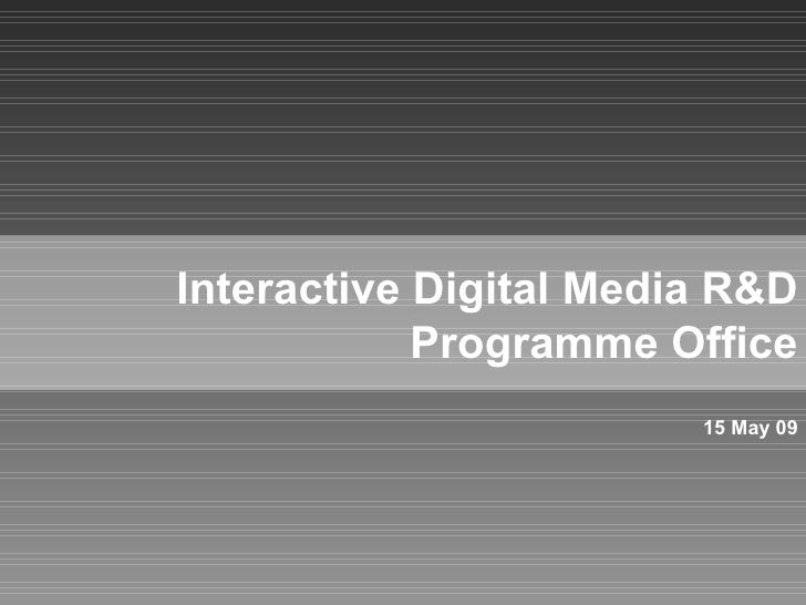 Interactive Digital Media R&D Programme Office 15 May 09