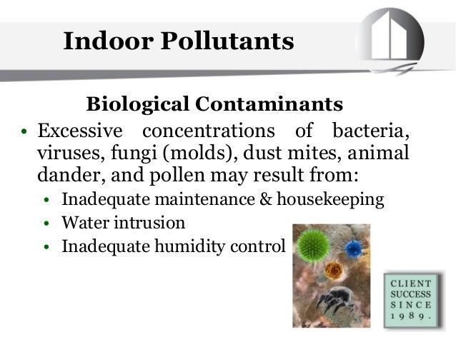 Indoor Pollutants Biological Contaminants • Excessive concentrations of bacteria, viruses, fungi (molds), dust mites, anim...