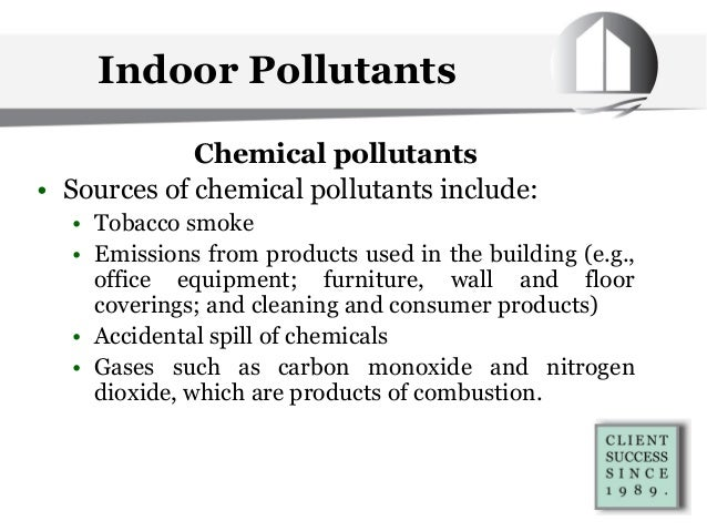 Chemical pollutants • Sources of chemical pollutants include: • Tobacco smoke • Emissions from products used in the buildi...