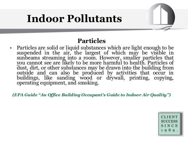 Indoor Pollutants Particles • Particles are solid or liquid substances which are light enough to be suspended in the air, ...