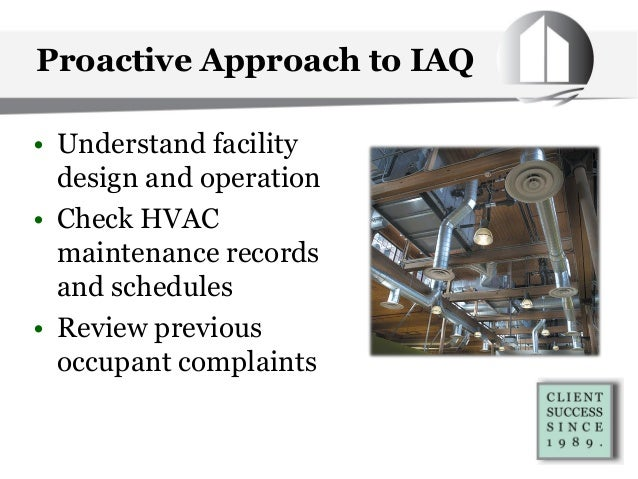 Proactive Approach to IAQ • Understand facility design and operation • Check HVAC maintenance records and schedules • Revi...