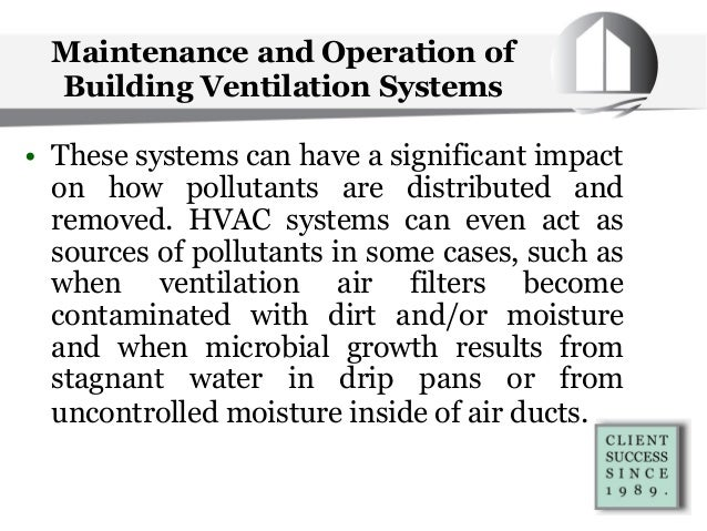 Maintenance and Operation of Building Ventilation Systems • These systems can have a significant impact on how pollutants ...