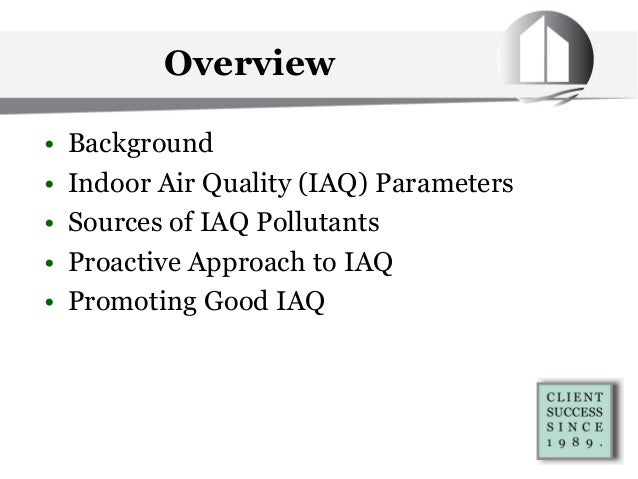 Overview • Background • Indoor Air Quality (IAQ) Parameters • Sources of IAQ Pollutants • Proactive Approach to IAQ • Prom...