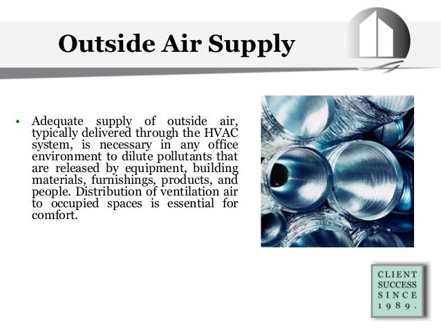 Outside Air Supply • Adequate supply of outside air, typically delivered through the HVAC system, is necessary in any offi...