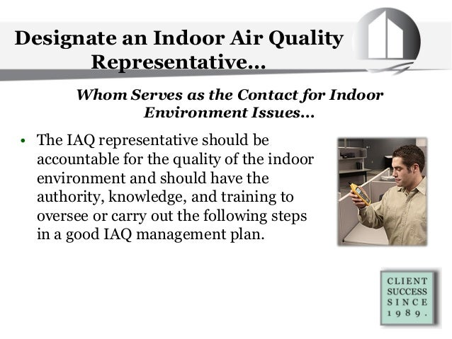 Designate an Indoor Air Quality Representative... • The IAQ representative should be accountable for the quality of the in...