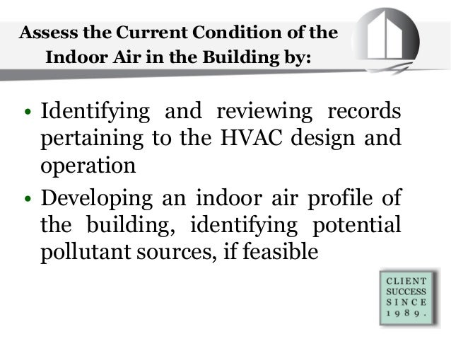 Assess the Current Condition of the Indoor Air in the Building by: • Identifying and reviewing records pertaining to the H...