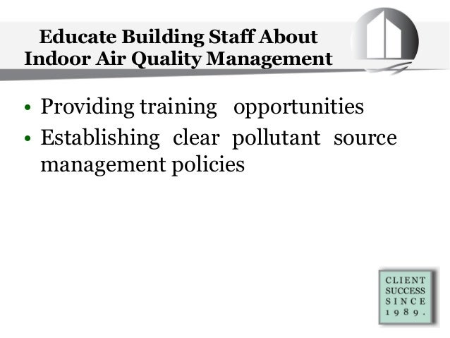 Educate Building Staff About Indoor Air Quality Management • Providing training opportunities • Establishing clear polluta...