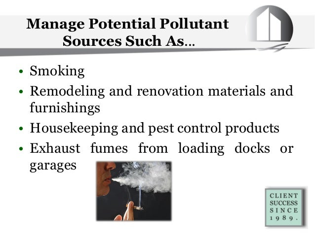 Manage Potential Pollutant Sources Such As... • Smoking • Remodeling and renovation materials and furnishings • Housekeepi...