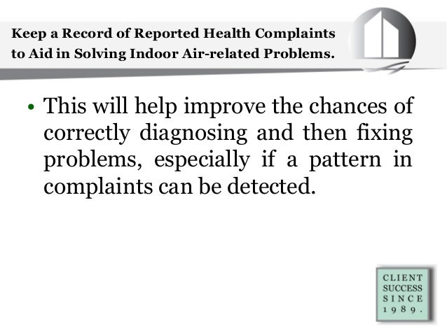 Keep a Record of Reported Health Complaints to Aid in Solving Indoor Air-related Problems. • This will help improve the ch...