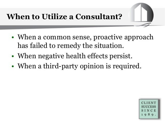 When to Utilize a Consultant? • When a common sense, proactive approach has failed to remedy the situation. • When negativ...