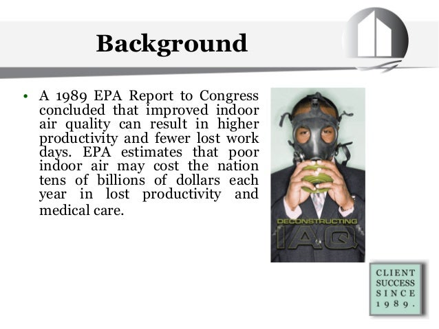 • A 1989 EPA Report to Congress concluded that improved indoor air quality can result in higher productivity and fewer los...