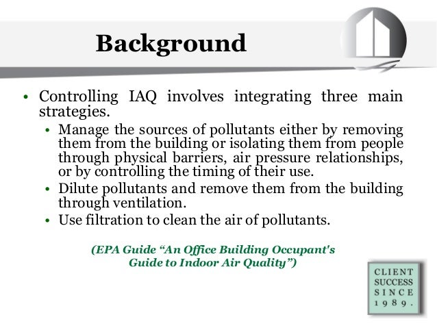 • Controlling IAQ involves integrating three main strategies. • Manage the sources of pollutants either by removing them f...