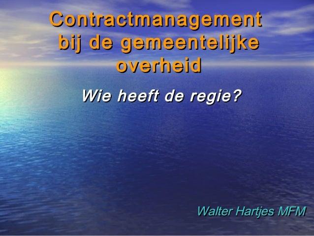 ContractmanagementContractmanagement bij de gemeentelijkebij de gemeentelijke overheidoverheid Wie heeft de regie?Wie heef...