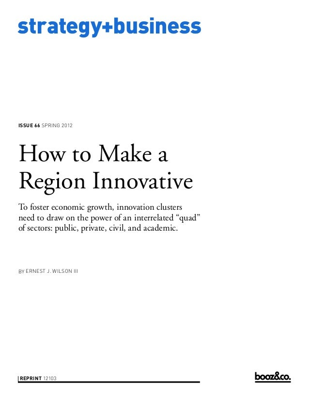 strategy+business issue 66 SPring 2012 reprint 12103 by erneSt J. WilSon iii How to Make a Region Innovative To foster eco...