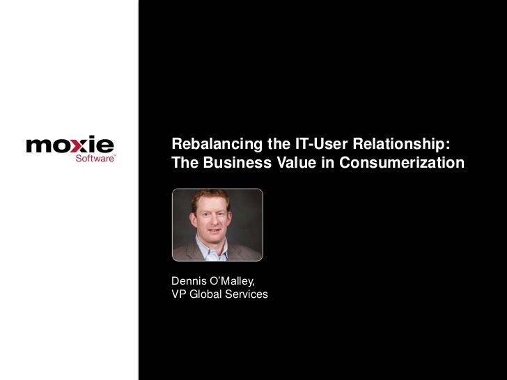 Rebalancing the IT-User Relationship:The Business Value in ConsumerizationDennis O'Malley,VP Global Services