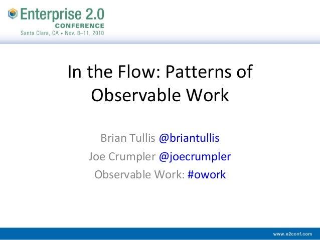 In the Flow: Patterns of Observable Work Brian Tullis @briantullis Joe Crumpler @joecrumpler Observable Work: #owork