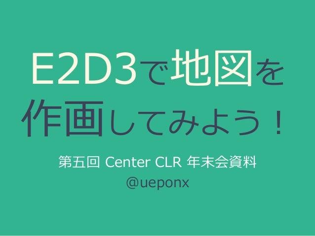 E2D3で地図を 作画してみよう! 第五回 Center CLR 年末会資料 @ueponx