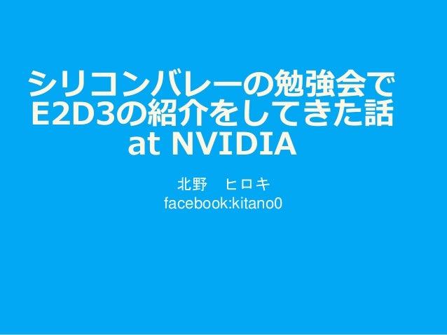シリコンバレーの勉強会で E2D3の紹介をしてきた話 at NVIDIA 北野 ヒロキ facebook:kitano0