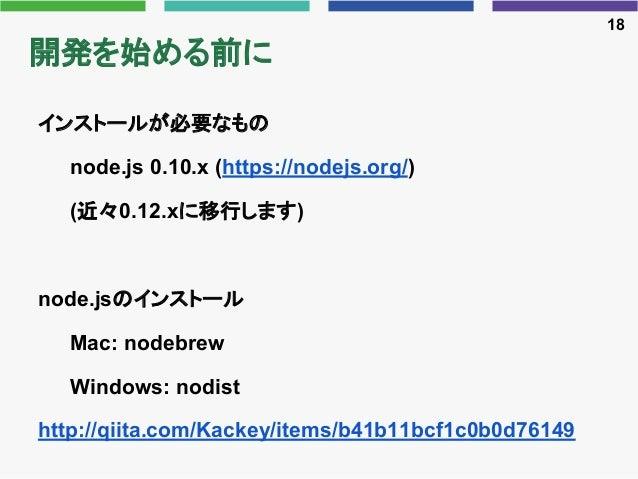 開発を始める前に インストールが必要なもの node.js 0.10.x (https://nodejs.org/) (近々0.12.xに移行します) node.jsのインストール Mac: nodebrew Windows: nodist h...