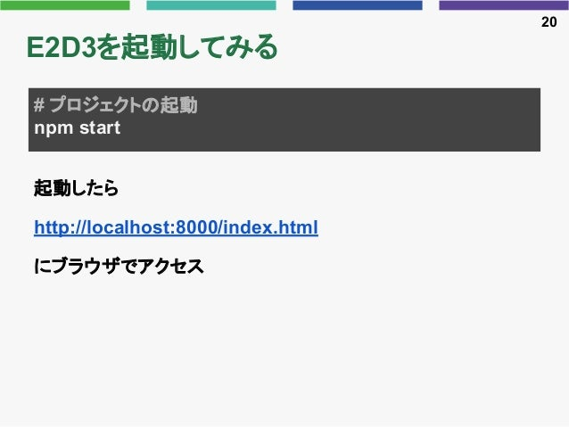 E2D3を起動してみる 起動したら http://localhost:8000/index.html にブラウザでアクセス 20 # プロジェクトの起動 npm start