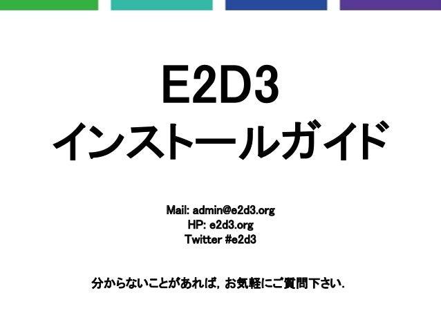 E2D3 インストールガイド Mail: admin@e2d3.org HP: e2d3.org Twitter #e2d3 分からないことがあれば,お気軽にご質問下さい.