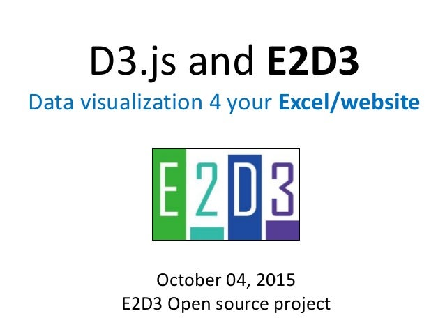 D3.js and E2D3 Data visualization 4 your Excel/website October 04, 2015 E2D3 Open source project