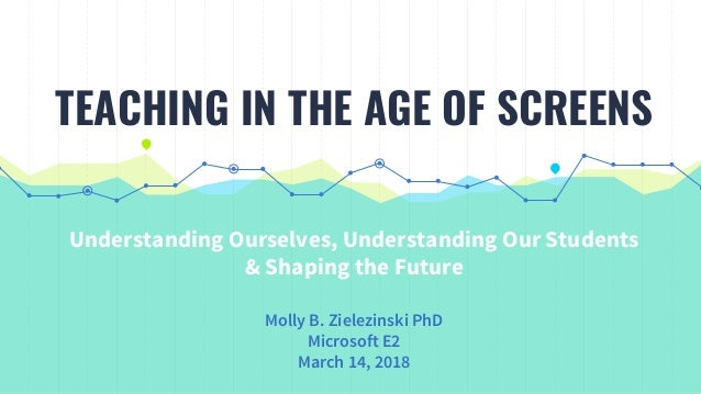 Understanding Ourselves, Understanding Our Students & Shaping the Future Molly B. Zielezinski PhD Microsoft E2 March 14, 2...
