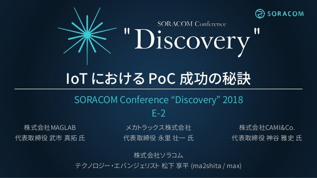 "IoT における PoC 成功の秘訣 SORACOM Conference ""Discovery"" 2018 E-2 株式会社ソラコム テクノロジー・エバンジェリスト 松下 享平 (ma2shita / max) 株式会社MAGLAB 代表取締..."