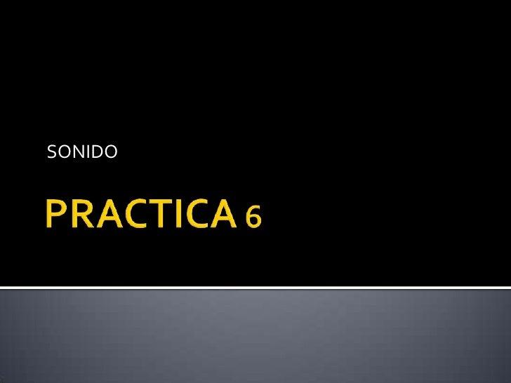PRACTICA 6 <br />SONIDO <br />