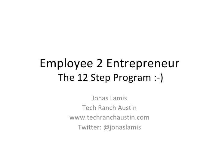 Employee 2 Entrepreneur  The 12 Step Program :-) Jonas Lamis Tech Ranch Austin www.techranchaustin.com Twitter: @jonaslamis