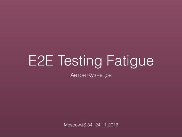 E2E Testing Fatigue Антон Кузнецов MoscowJS 34, 24.11.2016