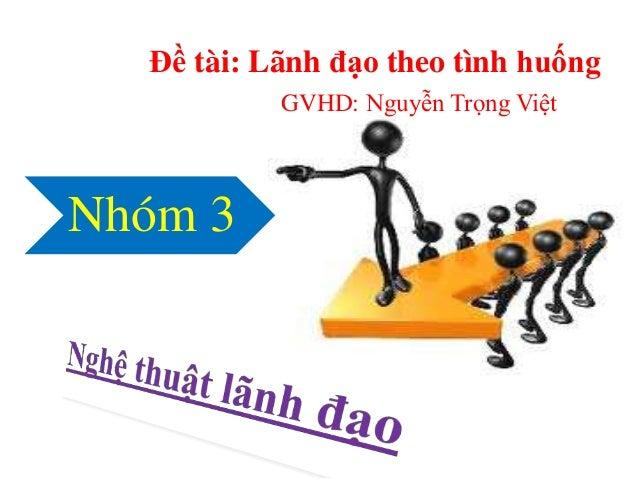 Đề tài: Lãnh đạo theo tình huống  GVHD: Nguyễn Trọng Việt  Nhóm 3