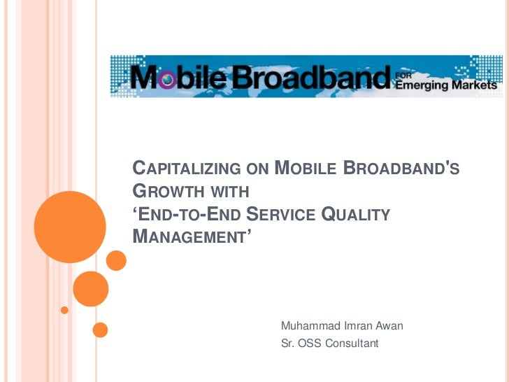 Capitalizing on Mobile Broadband's Growth with'End-to-End Service Quality Management'<br />Muhammad Imran Awan<br />Sr. OS...