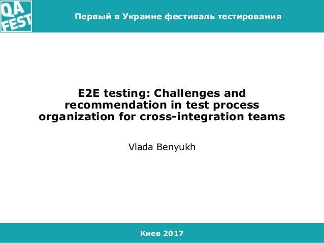 Киев 2017 Первый в Украине фестиваль тестирования E2E testing: Challenges and recommendation in test process organization ...