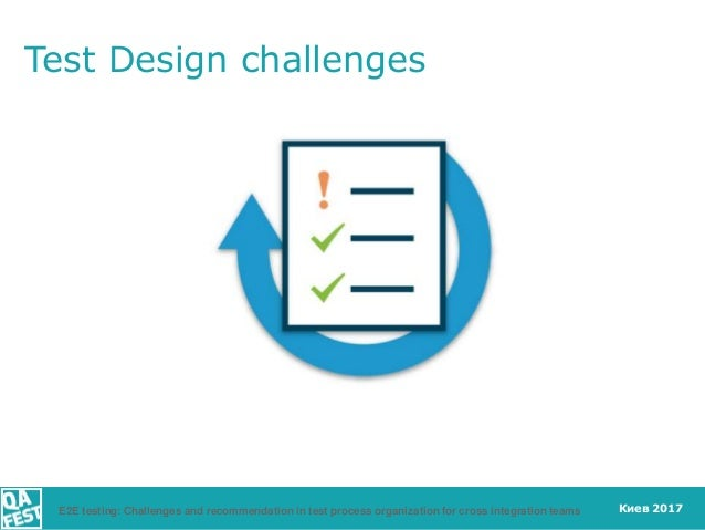 Киев 2017 Test Design challenges E2E testing: Challenges and recommendation in test process organization for cross integra...