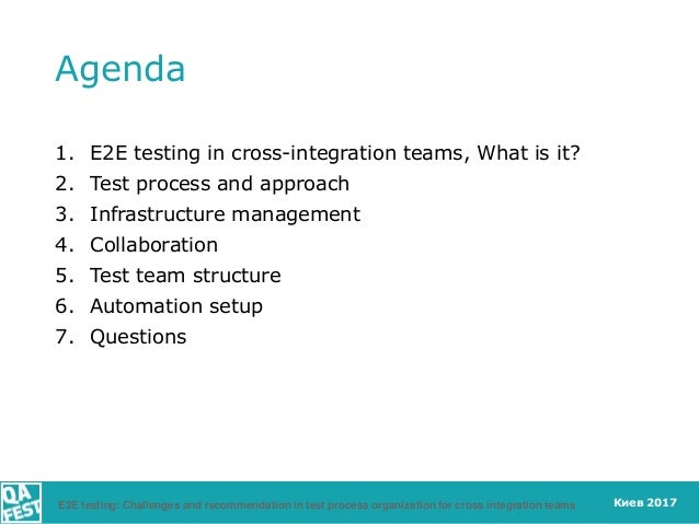 Киев 2017 Agenda 1. E2E testing in cross-integration teams, What is it? 2. Test process and approach 3. Infrastructure man...