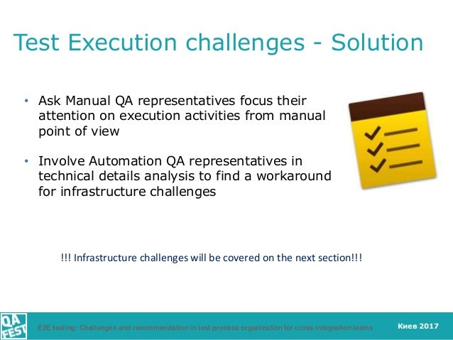 Киев 2017 Test Execution challenges - Solution • Ask Manual QA representatives focus their attention on execution activiti...