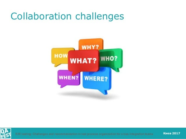 Киев 2017 Collaboration challenges E2E testing: Challenges and recommendation in test process organization for cross integ...